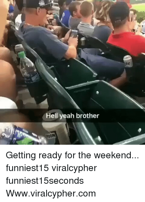 Funny, Yeah, and The Weekend: ie  Hell yeah brother Getting ready for the weekend... funniest15 viralcypher funniest15seconds Www.viralcypher.com