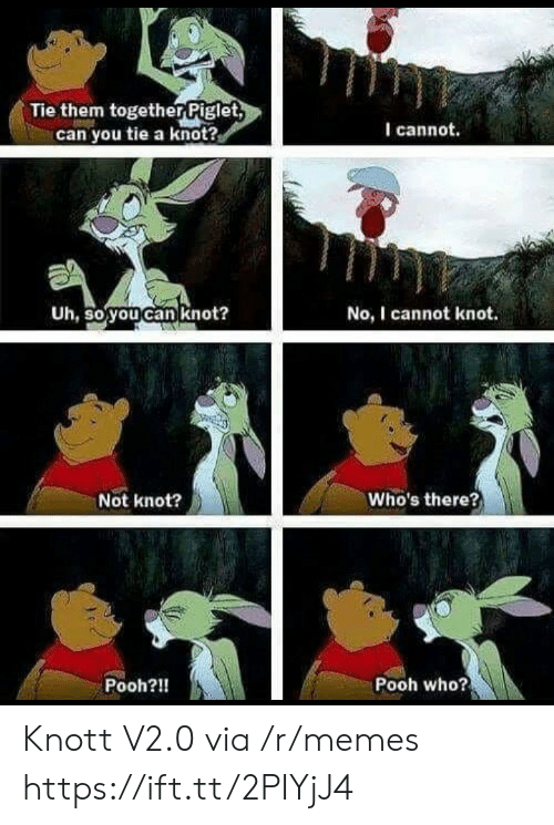 Memes, Who, and Can: ie them togetherPiglet  can you tie a knot?  I cannot.  Uh, so you can knot?  No, I cannot knot.  Not knot?  Who's there?  Pooh?!!  Pooh who? Knott V2.0 via /r/memes https://ift.tt/2PIYjJ4