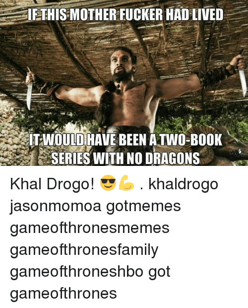 Memes, Khal Drogo, and Book: IE THIS MOTHER FUCKER HAD LIVED  WOULD HAVE BEEN ATWO-BOOK  SERIES WITH NO DRAGONS Khal Drogo! 😎💪 . khaldrogo jasonmomoa gotmemes gameofthronesmemes gameofthronesfamily gameofthroneshbo got gameofthrones