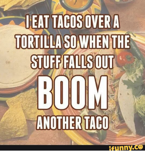ieat tacosover a tortilla so when the stuff falls out 13855556 ✅ 25 best memes about taco funny taco funny memes