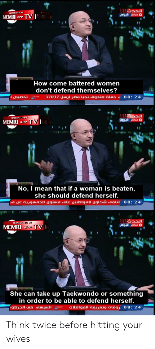 Mean, Women, and How: IEAVATED BY  TV MEM  MEMRI  How come battered women  don't defend themselves?  37037 24 :08 د حملة مندوق تحيا مصر ارسل  TRANSIATED BY  و مباشر اليوم  MEMRI TV  No, I mean that if a woman is beaten,  she should defend herself.  على مستوى الجمهورية عن مدنينhlالمو24 :08 لتلقى شكاوى  TRANSLATED 9Y  و مباشر اليوم  MEMRI TV  She can take up Taekwondo or something  in order to be able to defend herself.  السيسي في الخرطو  4 2 : 8 0 روقات وتعريفة الموأملات Think twice before hitting your wives