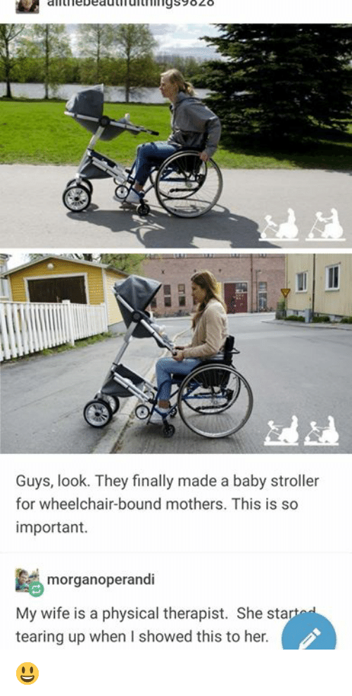 Wife, Physical, and Mothers: iebeauufurhi19s9828  Guys, look. They finally made a baby stroller  for wheelchair-bound mothers. This is so  important.  morganoperandi  My wife is a physical therapist. She sta  tearing up when I showed this to her 😃