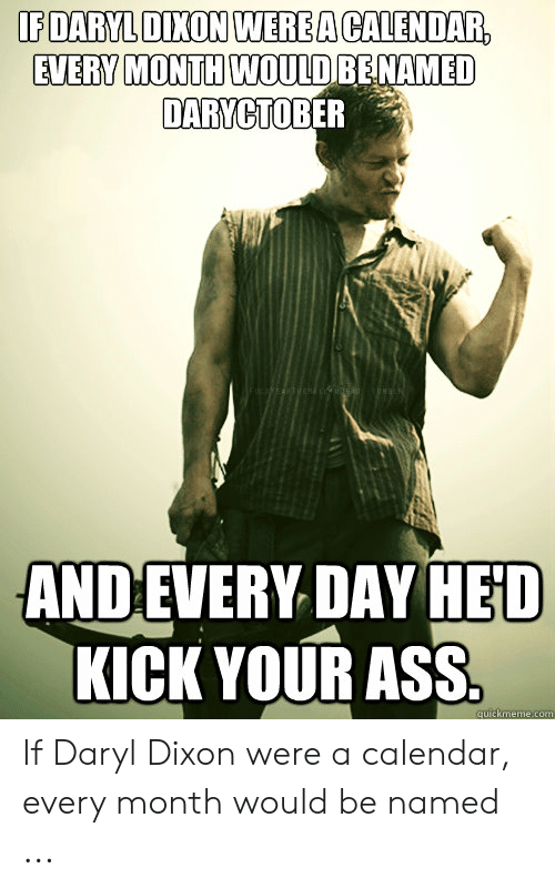 Ass, Calendar, and Com: IEDARYLDİXONIWER EACALENDAR  EVERV MONTH WOULDRENAMED  DARYCTOBER  ANDEVERY DAY HED  KICK YOUR ASS  quickmeme.com If Daryl Dixon were a calendar, every month would be named ...