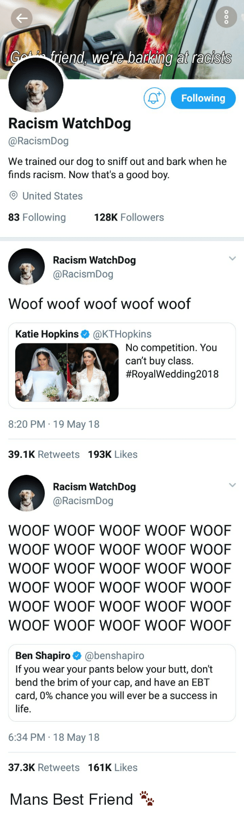 Best Friend, Blackpeopletwitter, and Butt: iend, were barking at racists  Following  Racism WatchDog  @RacismDog  We trained our dog to sniff out and bark when he  finds racism. Now that's a good boy.  O United States  83 Following  128K Followers   Racism WatchDog  @RacismDog  Woof woof woof woof woof  Katie Hopkins @KTHopkins  No competition. You  can't buy class.  #RoyalWedding2018  8:20 PM 19 May 18  39.1K Retweets 193K Likes   Racism WatchDog  @RacismDog  WOOF WOOF WOOF WOOF WOOF  WOOF WOOF WOOF WOOF WOOF  WOOF WOOF WOOF WOOF WOOF  WOOF WOOF WOOF WOOF WOOF  WOOF WOOF WOOF WOOF WOOF  WOOF WOOF WOOF WOOF WOOF  Ben Shapiro @benshapiro  If you wear your pants below your butt, don't  bend the brim of your cap, and have an EBT  card, 0% chance you will ever be a success in  life.  6:34 PM 18 May 18  37.3K Retweets 161K Likes Mans Best Friend 🐾