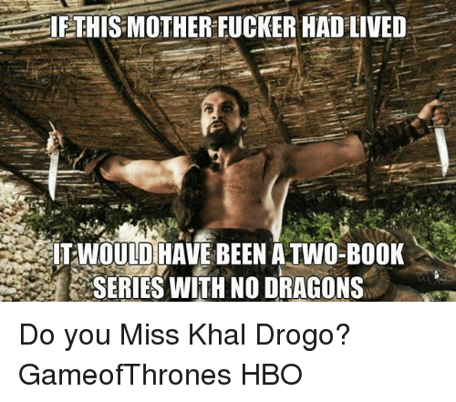 Hbo, Memes, and Khal Drogo: IETHIS MOTHER FUCKER HAD LIVED  ITIWOULD HAVE BEEN ATWO-BOOK  SERIES WITH NO DRAGONS Do you Miss Khal Drogo? GameofThrones HBO