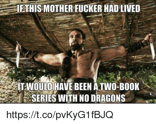 Book, Dragons, and Been: IETHIS MOTHERFUCKER HAD LIVED  İTAİOulDİHAVE BEEN A TWO-BOOK  SERIES WITH NO DRAGONS https://t.co/pvKyG1fBJQ