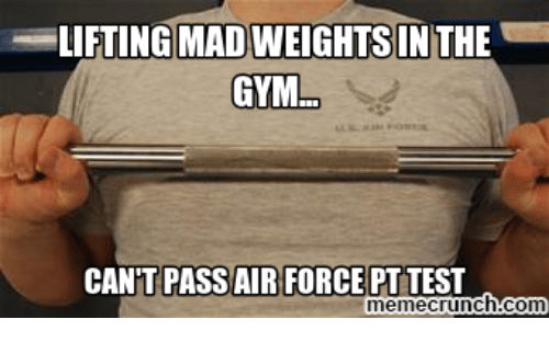 IETING MAD WEIGHTSIN THE GYM CAN'T PASS AIR FORCE PT TEST