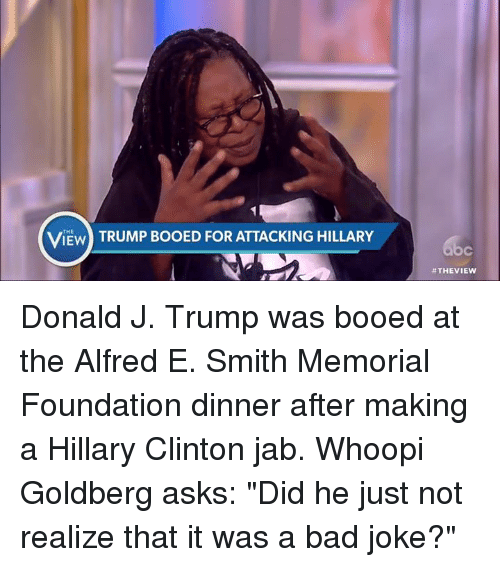 """Bad, Bad Jokes, and Boo: IEW  TRUMP BooED FOR ATTACKING HILLARY  #THE VIEW Donald J. Trump was booed at the Alfred E. Smith Memorial Foundation dinner after making a Hillary Clinton jab. Whoopi Goldberg asks: """"Did he just not realize that it was a bad joke?"""""""