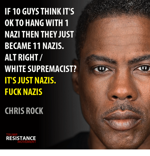 Chris Rock, Fuck, and Trump: IF 10 GUYS THINK IT'S  OK TO HANG WITH 1  NAZI THEN THEY JUST  BECAME 11 NAZIS.  ALT RIGHT/  WHITE SUPREMACIST?  TS JUST NAZIS.  FUCK NAZIS  CHRIS ROCK  TRUMP  RESISTANCE  MOVEMENT