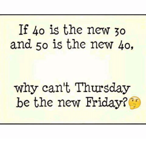 if 40 is the new 30 and 50 is the new 40 why can t thursday be the