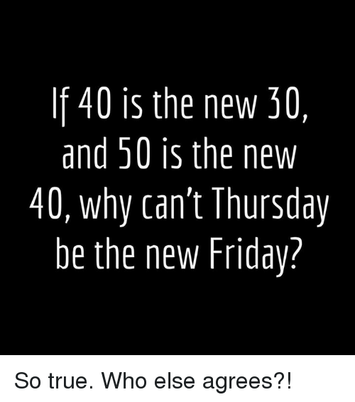 Friday, True, and Who: If 40 is the new 30  and 50 is the new  40, why can't Thursday  be the new Friday? So true. Who else agrees?!