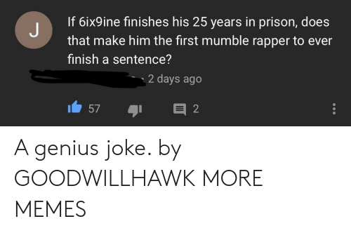 Dank, Memes, and Target: If 6ix9ine finishes his 25 years in prison, does  that make him the first mumble rapper to ever  finish a sentence?  2 days ago  ו57  ור A genius joke. by GOODWILLHAWK MORE MEMES