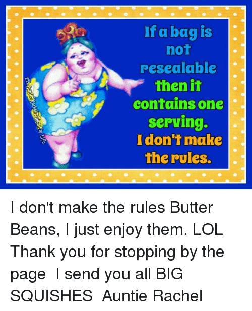 Memes, 🤖, and Page: If a bag is  not  resealable  then it  contains one  Serving.  I don't make  the rules. I don't make the rules Butter Beans, I just enjoy them. LOL  ✿⊱ Thank you for stopping by the page ✿⊱ I send you all BIG SQUISHES ✿⊱ Auntie Rachel ✿⊱