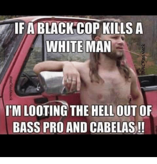 If A Black Cop Kills A White Man Imlooting The Hell Out Of Bass Pro
