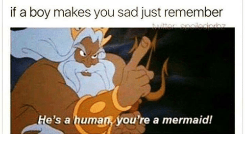 Memes, Sad, and Boy: if a boy makes you sad just remember  e's a human you're a mermaid!