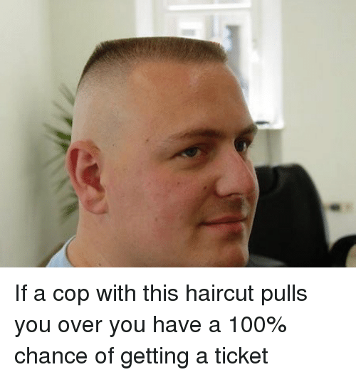 If A Cop With This Haircut Pulls You Over You Have A 100 Chance Of