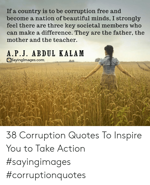 Beautiful, Teacher, and Free: If a country is to be corruption free and  become a nation of beautiful minds, I strongly  feel there are three key societal members who  can make a difference. They are the father, the  mother and the teacher.  A.P.J. ABDUL KALAM  aSayinglmages.com 38 Corruption Quotes To Inspire You to Take Action #sayingimages #corruptionquotes