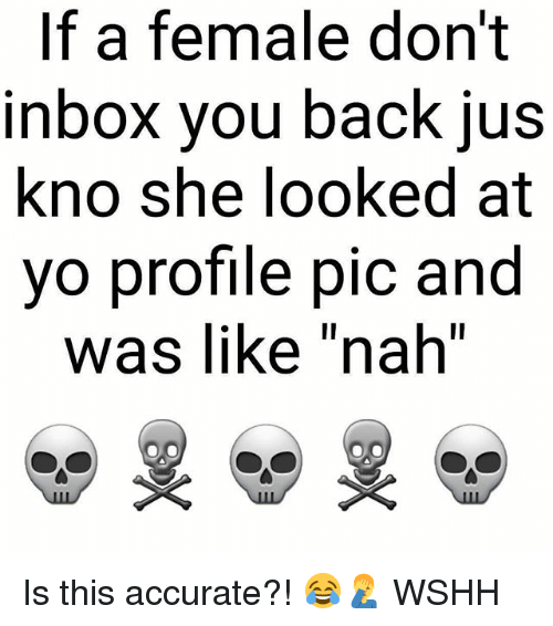Memes, Wshh, and Yo: If a female don't  nbox vou back jUs  kno she looked at  yo profile pic and  Was lIke nah  ㄧ Is this accurate?! 😂🤦♂️ WSHH