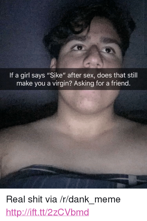 """Dank, Meme, and Sex: If a girl says """"Sike"""" after sex, does that still  make you a virgin? Asking for a friend <p>Real shit via /r/dank_meme <a href=""""http://ift.tt/2zCVbmd"""">http://ift.tt/2zCVbmd</a></p>"""