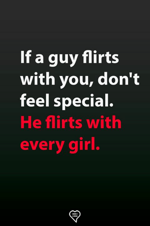 Memes, Girl, and 🤖: If a guy flirts  with you, don't  feel special.  He flirts with  every girl.