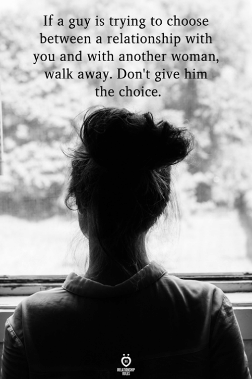 Another, Him, and Woman: If a guy is trying to choose  between a relationship with  you and with another woman,  walk away. Don't give him  the choice.