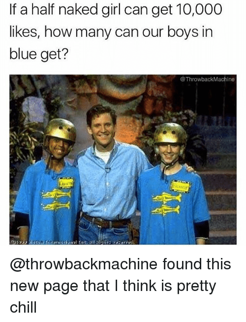 Chill, Memes, and Blue: If a half naked girl can get 10,000  likes, how many can our boys in  blue get?  @Throwback Machine @throwbackmachine found this new page that I think is pretty chill
