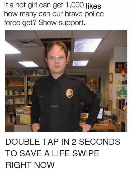 Life, Memes, and Police: If a hot girl can get 1,000 likes  how many can our brave police  force get? Show support. DOUBLE TAP IN 2 SECONDS TO SAVE A LIFE SWIPE RIGHT NOW