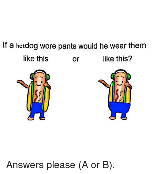 Funny, Answers, and Them: If a hotdog wore pants would he wear them  like this  or  like this? Answers please (A or B).