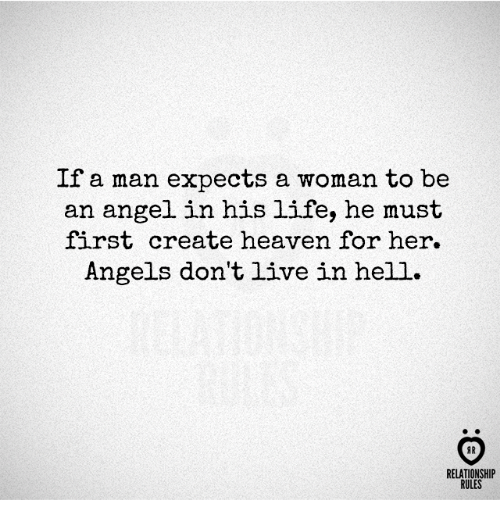 Heaven, Life, and Angel: If a man expects a woman to be  an angel in his life, he must  first create heaven for her.  Angels don't live in hell.  AR  RELATIONSHIP  RULES
