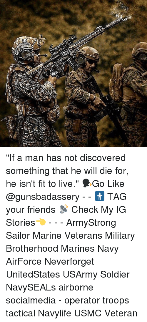 """Friends, Memes, and Live: """"If a man has not discovered something that he will die for, he isn't fit to live."""" 🗣Go Like @gunsbadassery - - 🚹 TAG your friends 📡 Check My IG Stories👈 - - - ArmyStrong Sailor Marine Veterans Military Brotherhood Marines Navy AirForce Neverforget UnitedStates USArmy Soldier NavySEALs airborne socialmedia - operator troops tactical Navylife USMC Veteran"""