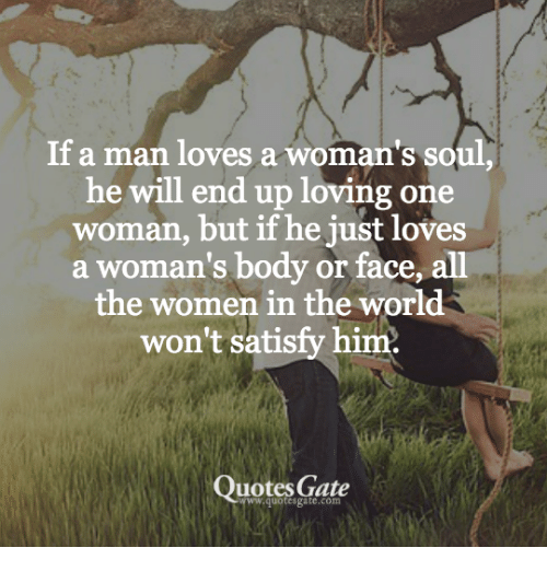 If A Man Loves A Womans Soul He Will End Up Loving One Woman But If