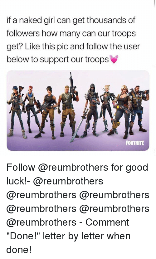 "Memes, Girl, and Good: if a naked girl can get thousands of  followers how many can our troops  get? Like this pic and follow the user  below to support our troops  FORTNITE Follow @reumbrothers for good luck!- @reumbrothers @reumbrothers @reumbrothers @reumbrothers @reumbrothers @reumbrothers - Comment ""Done!"" letter by letter when done!"