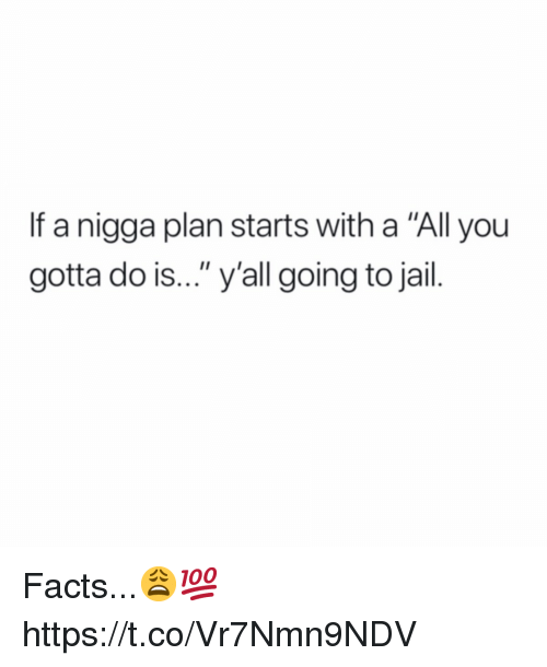 """Facts, Jail, and All: If a nigga plan starts with a """"All you  gotta do is..."""" y'all going to jail. Facts...😩💯 https://t.co/Vr7Nmn9NDV"""