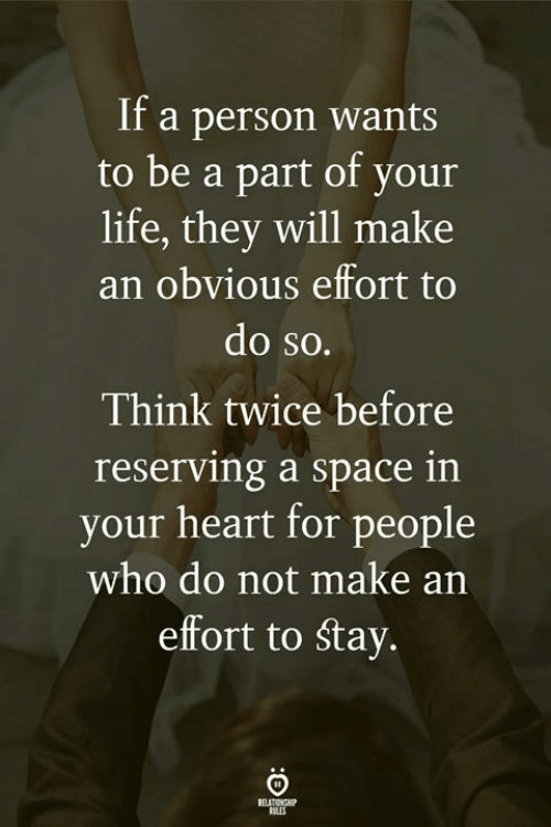 Life, Heart, and Space: If a person wants  to be a part of your  life, they will make  an obvious effort to  do so.  Think twice before  reserving a space in  your heart for people  who do not make an  effort to Stay  ELATIONSHIP  RILES
