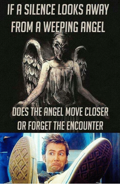 Memes, Angel, and Silence: IF A SILENCE LOOKS AWAY  FROM A WEEPING ANGEL  DOES THE ANGEL MOVE CLOSER  OR FORGET THE ENCOUNTER