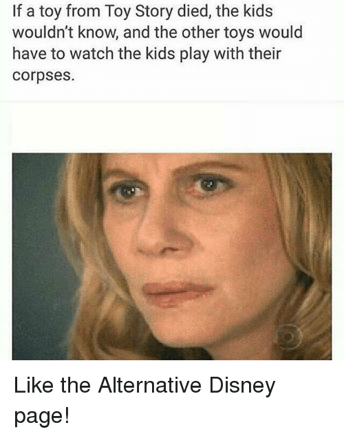 Disney, Funny, and Toy Story: If a toy from Toy Story died, the kids  wouldn't know, and the other toys would  have to watch the kids play with their  Corpses. Like the Alternative Disney page!