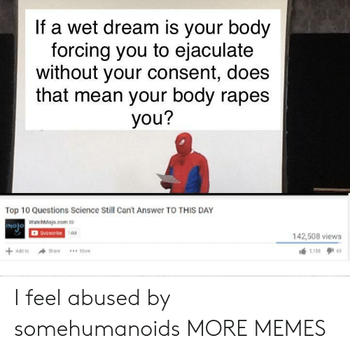 Dank, Memes, and Target: If a wet dream is your body  forcing you to ejaculate  without your consent, does  that mean your body rapes  you?  Top 10 Questions Science Still Cant Answer TO THIS DAY  WatchMojo.com  OSubscibe  holo  AM  142,508 views I feel abused by somehumanoids MORE MEMES