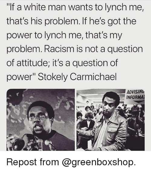 """Memes, Racism, and Power: """"If a white man wants to lynch me,  that's his problem. If he's got the  power to lynch me, that's my  problem. Racism is not a question  of attitude; it's a question of  power"""" Stokely Carmichael  ADVISING  INFOR Repost from @greenboxshop."""