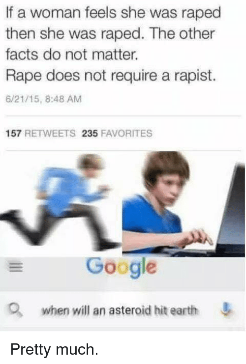 Dank, Doe, and Facts: If a woman feels she was raped  then she was raped. The other  facts do not matter.  Rape does not require a rapist.  6/21/15, 8:48 AM  157  RETWEETS  235  FAVORITES  Google  when will an asteroid hit earth Pretty much.