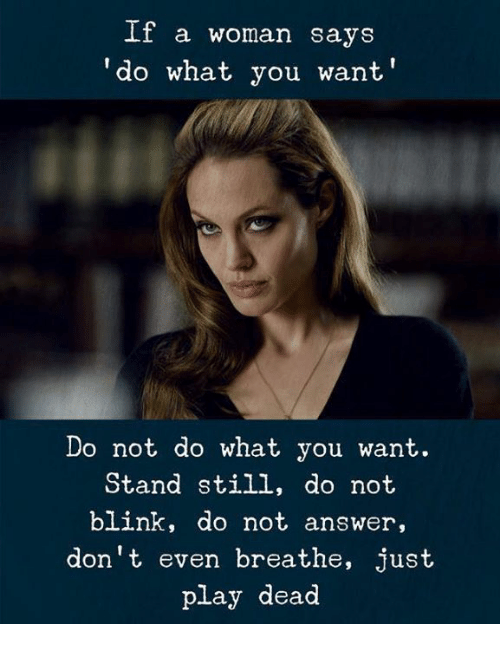 Answer, Play, and Blink: If a woman says  do what you want  Do not do what you want.  Stand still, do not  blink, do not answer,  don't even breathe, just  play dead