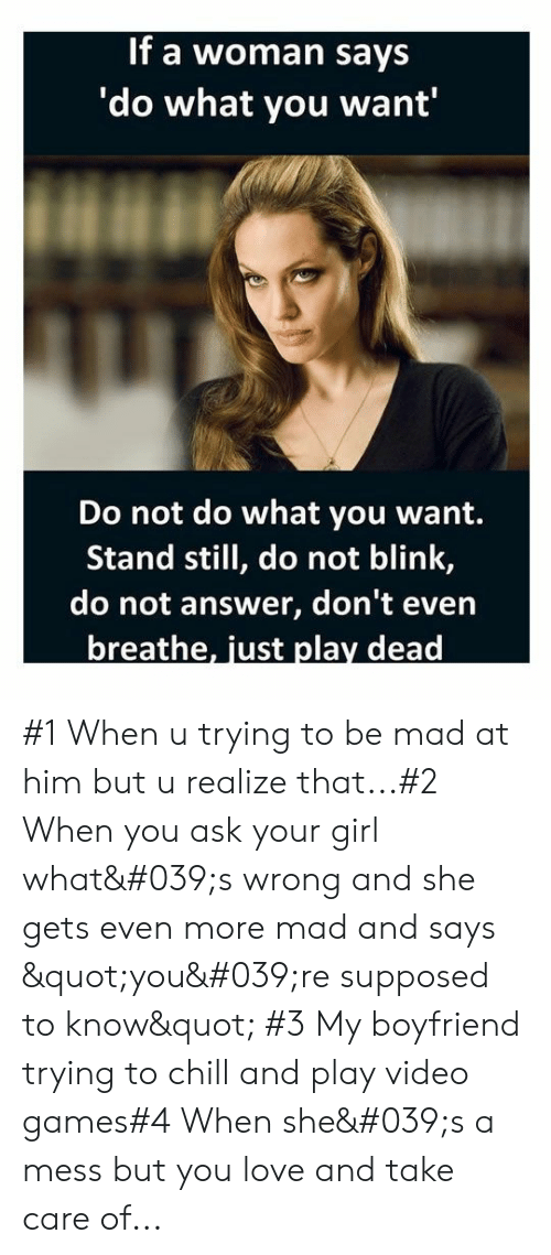 """Chill, Love, and Video Games: If a woman says  'do what you want'  Do not do what you want.  Stand still, do not blink,  do not answer, don't even  breathe, just play dead #1 When u trying to be mad at him but u realize that...#2 When you ask your girl what's wrong and she gets even more mad and says """"you're supposed to know"""" #3 My boyfriend trying to chill and play video games#4 When she's a mess but you love and take care of..."""