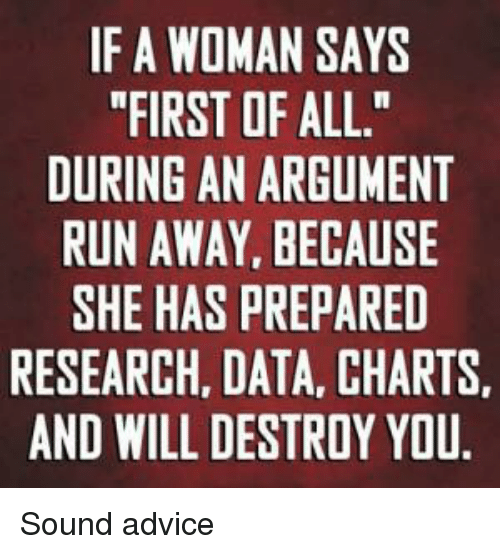 """Advice, Dank Memes, and Charts: IF A WOMAN SAYS  """"FIRST OF ALL.""""  DURING AN ARGUMENT  RUN AWAY BECAUSE  SHE HAS PREPARED  RESEARCH, DATA, CHARTS.  AND WILL DESTROY YOU. Sound advice"""