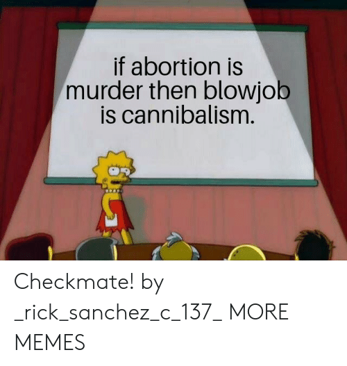 Blowjob, Dank, and Memes: if abortion is  murder then blowjob  is cannibalism. Checkmate! by _rick_sanchez_c_137_ MORE MEMES