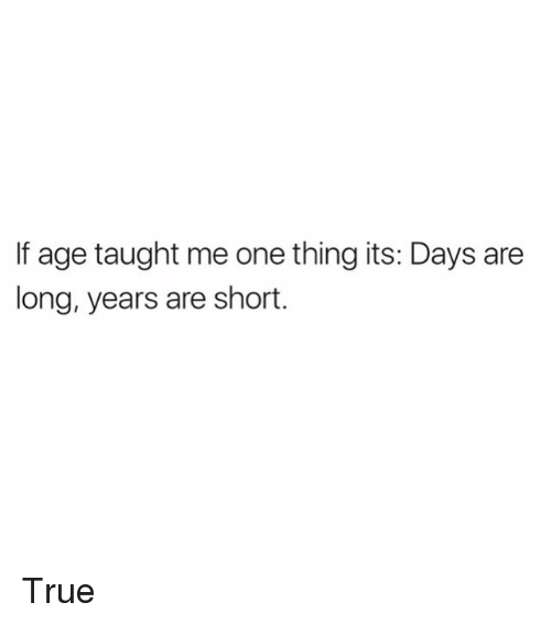 Memes, True, and 🤖: If age taught me one thing its: Days are  long, years are short. True