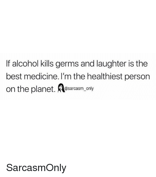 Funny, Memes, and Alcohol: If alcohol kills germs and laughter is the  best medicine. I'm the healthiest person  on the planet. Aesarcasm, only SarcasmOnly