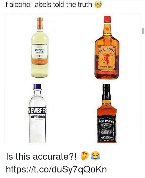 Crying, Memes, and Alcohol: If alcohol labels told the truth  CRYING  NEWBFF  BATHROOM  EXT YOUR  Nat  Jennessce  WHISKEY Is this accurate?! 🤔😂 https://t.co/duSy7qQoKn