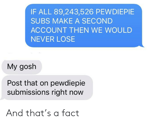 Never, Make A, and Account: IF ALL 89,243,526 PEWDIEPIE  SUBS MAKE A SECOND  ACCOUNT THEN WE WOULD  NEVER LOSE  My gosh  Post that on pewdiepie  submissions right now And that's a fact