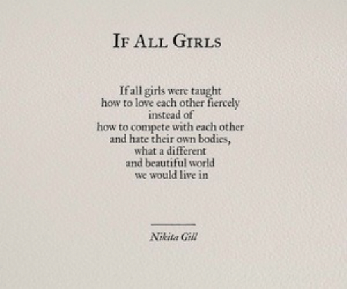 Beautiful, Bodies , and Girls: IF ALL GIRLS  If all girls were taught  how to love cach other fiercely  instead of  how to compete with each other  and hate their own bodies,  what a different  and beautiful world  we would live in  Nikita Gill