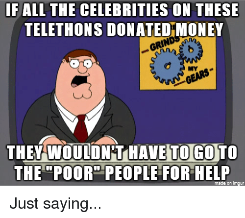 """Money, Help, and All The: IF ALL THE CELEBRITIES ON THESE  TELETHONS DONATED MONEY  MY  THEY WOULDN T HAVE TO GO TO  THE """"POOR"""" PEOPLE FOR HELP  made on imqu"""
