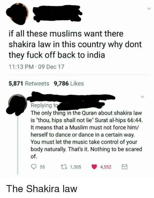 """Funny, Music, and Muslim: if all these muslims want there  shakira law in this country why dont  they fuck off back to india  11:13 PM- 09 Dec 17  5,871 Retweets 9,786 Likes  Replying t  The only thing in the Quran about shakira law  is """"thou, hips shall not lie Surat al-hips 66:44.  It means that a Muslim must not force him/  herself to dance or dance in a certain way.  You must let the music take control of your  body naturally. That's it. Nothing to be scared  of  955 1.305 0 4,552 The Shakira law"""